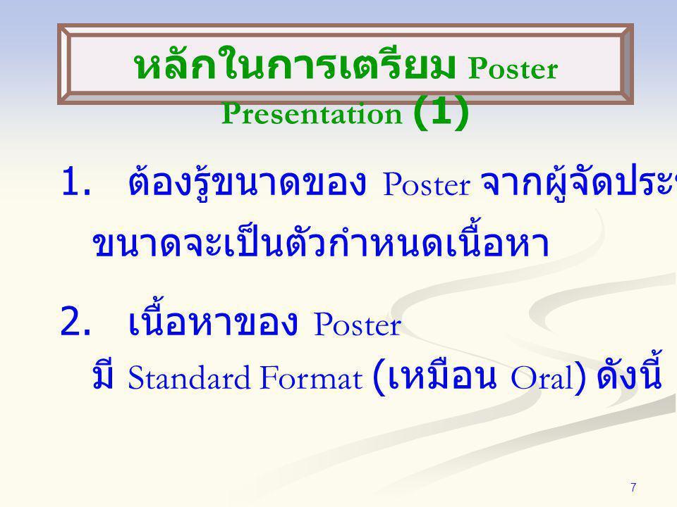 7 1. ต้องรู้ขนาดของ Poster จากผู้จัดประชุม ขนาดจะเป็นตัวกำหนดเนื้อหา 2. เนื้อหาของ Poster มี Standard Format ( เหมือน Oral) ดังนี้ หลักในการเตรียม Pos