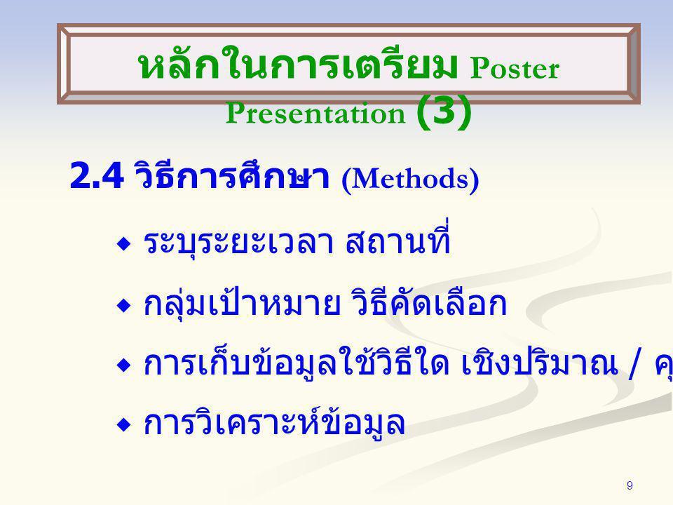 9 2.4 วิธีการศึกษา (Methods)  ระบุระยะเวลา สถานที่  กลุ่มเป้าหมาย วิธีคัดเลือก  การเก็บข้อมูลใช้วิธีใด เชิงปริมาณ / คุณภาพ  การวิเคราะห์ข้อมูล หลักในการเตรียม Poster Presentation (3)