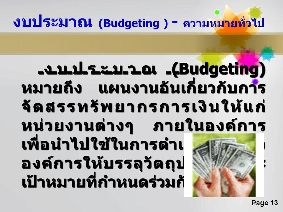 Page 13 งบประมาณ (Budgeting ) - ความหมายทั่วไป งบประมาณ (Budgeting) หมายถึง แผนงานอันเกี่ยวกับการ จัดสรรทรัพยากรการเงินให้แก่ หน่วยงานต่างๆ ภายในองค์ก