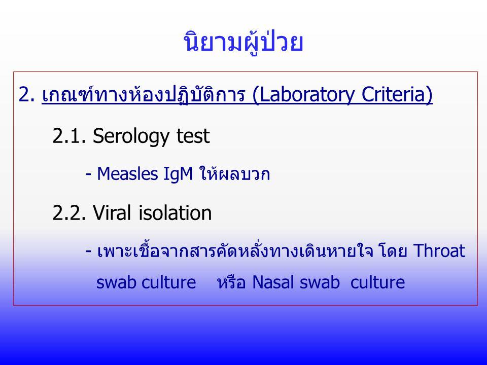 นิยามผู้ป่วย 2. เกณฑ์ทางห้องปฏิบัติการ (Laboratory Criteria) 2.1. Serology test - Measles IgM ให้ผลบวก 2.2. Viral isolation - เพาะเชื้อจากสารคัดหลั่งท