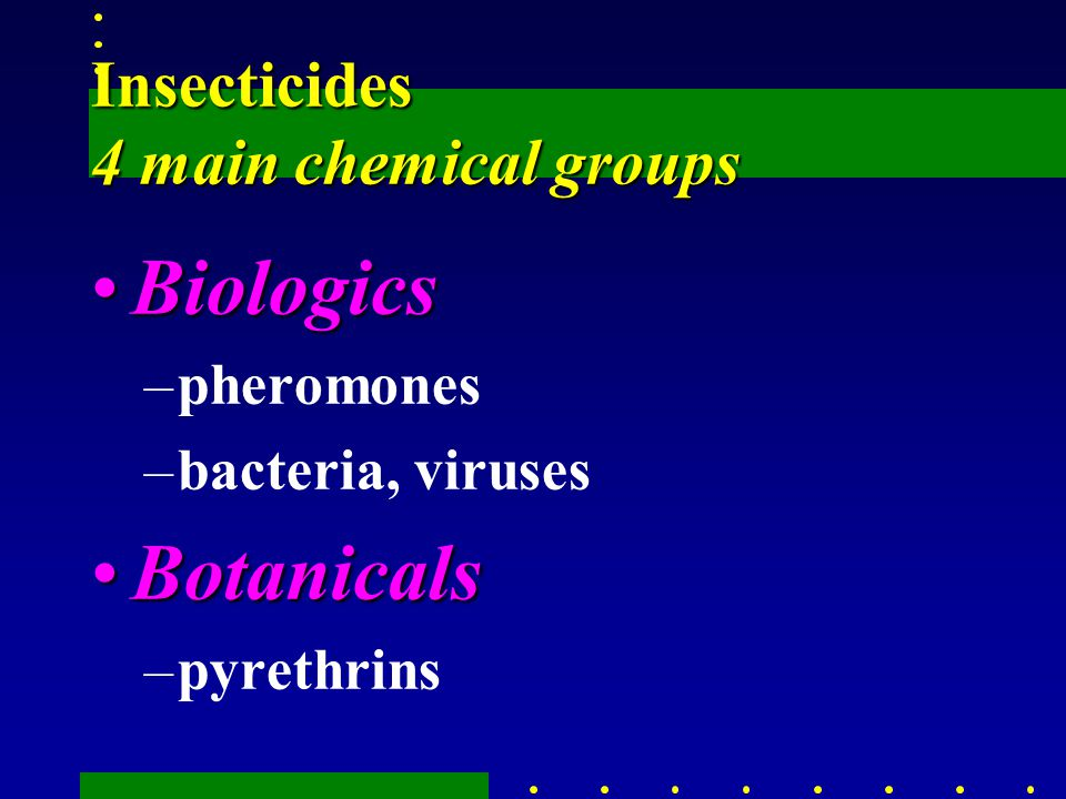Insecticides 4 main chemical groups BiologicsBiologics –pheromones –bacteria, viruses BotanicalsBotanicals –pyrethrins