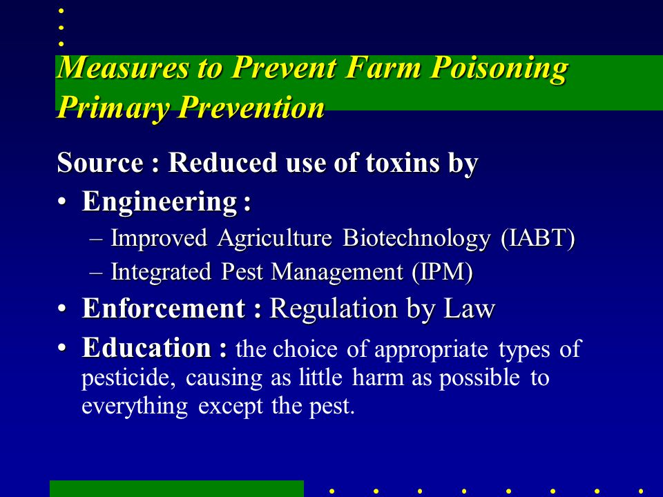 Measures to Prevent Farm Poisoning Primary Prevention Source : Reduced use of toxins by Engineering :Engineering : –Improved Agriculture Biotechnology
