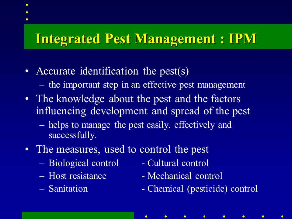 Integrated Pest Management : IPM Accurate identification the pest(s) –the important step in an effective pest management The knowledge about the pest and the factors influencing development and spread of the pest –helps to manage the pest easily, effectively and successfully.