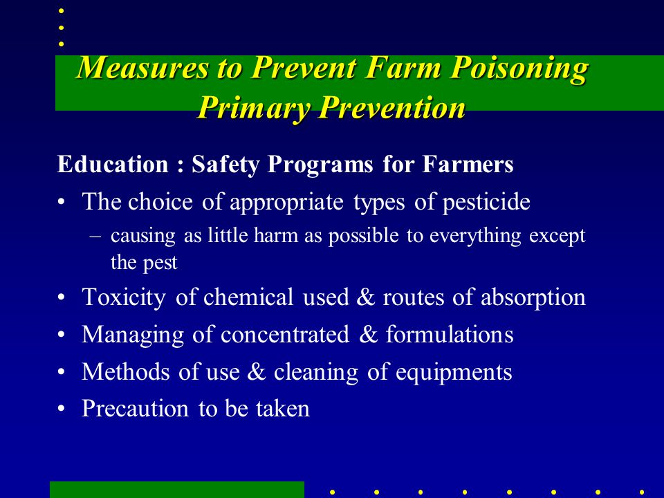 Measures to Prevent Farm Poisoning Primary Prevention Education : Safety Programs for Farmers The choice of appropriate types of pesticide –causing as little harm as possible to everything except the pest Toxicity of chemical used & routes of absorption Managing of concentrated & formulations Methods of use & cleaning of equipments Precaution to be taken