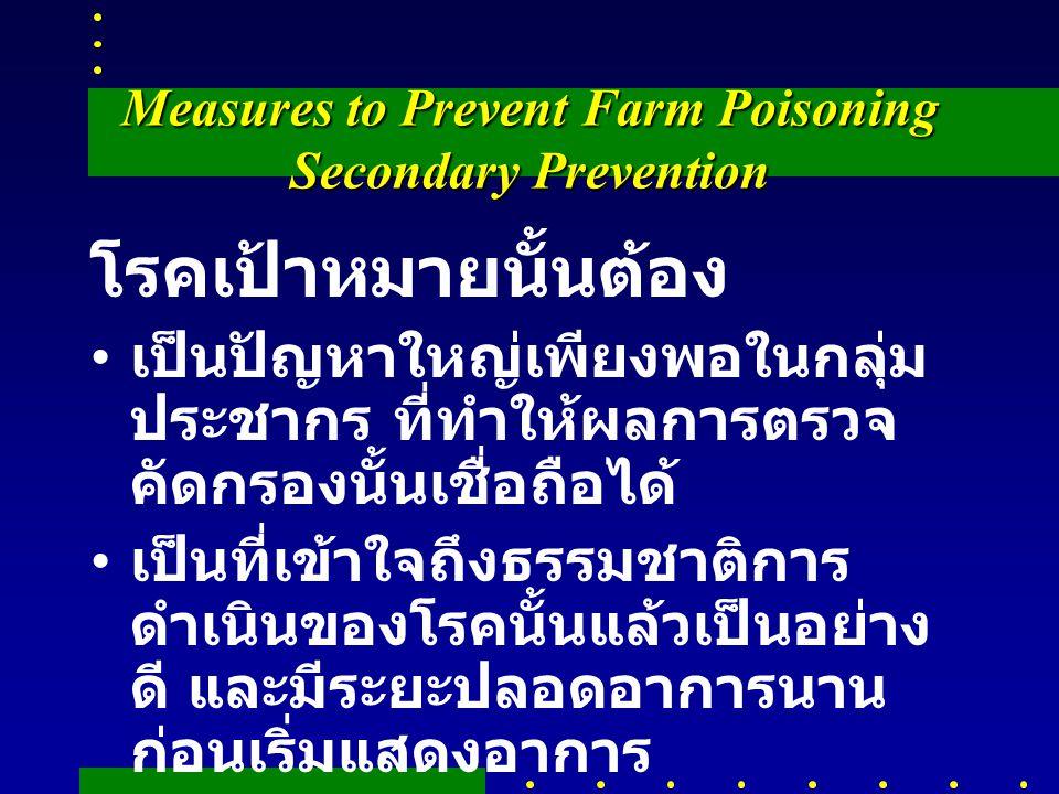 Measures to Prevent Farm Poisoning Secondary Prevention โรคเป้าหมายนั้นต้อง เป็นปัญหาใหญ่เพียงพอในกลุ่ม ประชากร ที่ทำให้ผลการตรวจ คัดกรองนั้นเชื่อถือได้ เป็นที่เข้าใจถึงธรรมชาติการ ดำเนินของโรคนั้นแล้วเป็นอย่าง ดี และมีระยะปลอดอาการนาน ก่อนเริ่มแสดงอาการ