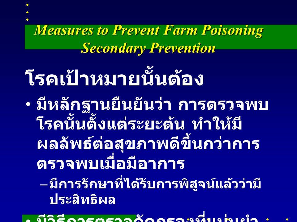 Measures to Prevent Farm Poisoning Secondary Prevention โรคเป้าหมายนั้นต้อง มีหลักฐานยืนยันว่า การตรวจพบ โรคนั้นตั้งแต่ระยะต้น ทำให้มี ผลลัพธ์ต่อสุขภาพดีขึ้นกว่าการ ตรวจพบเมื่อมีอาการ – มีการรักษาที่ได้รับการพิสูจน์แล้วว่ามี ประสิทธิผล มีวิธีการตรวจคัดกรองที่แม่นยำ