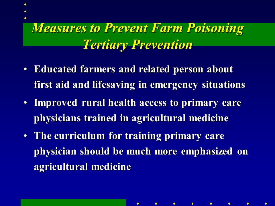 Measures to Prevent Farm Poisoning Tertiary Prevention Educated farmers and related person about first aid and lifesaving in emergency situationsEducated farmers and related person about first aid and lifesaving in emergency situations Improved rural health access to primary care physicians trained in agricultural medicineImproved rural health access to primary care physicians trained in agricultural medicine The curriculum for training primary care physician should be much more emphasized on agricultural medicineThe curriculum for training primary care physician should be much more emphasized on agricultural medicine