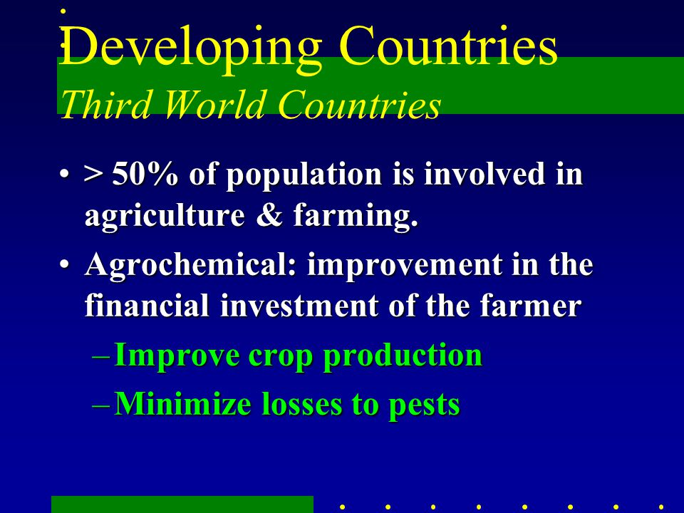 Developing Countries Third World Countries > 50% of population is involved in agriculture & farming.> 50% of population is involved in agriculture & f