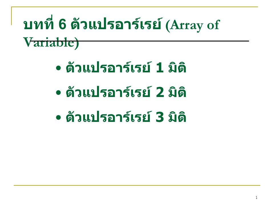 2 ตัวแปรอาร์เรย์ 1 มิติ (Array of Variable) การประกาศตัวแปรแบบอาร์เรย์ ชนิดตัวแปร ชื่อตัวแปร [ จำนวน สมาชิก ] การกำหนดค่าตัวแปรอาร์เรย์ int data[5]={5, 3, 7, 1, 6}; float a[ ]={1.3, 2.6, 10}; char p[5]={'a', 'b', 'd', 'e', 't'}; int b[ ]={-20, 10, 5, 6, 4}; int M[ ]={9, 0, 7}; int M[3]={9, 0, 7};