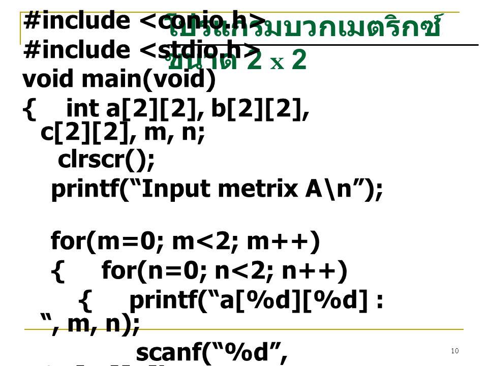 """10 โปรแกรมบวกเมตริกซ์ ขนาด 2 x 2 #include void main(void) { int a[2][2], b[2][2], c[2][2], m, n; clrscr(); printf(""""Input metrix A\n""""); for(m=0; m<2; m"""