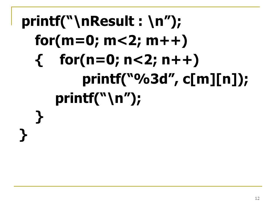 """12 printf(""""\nResult : \n""""); for(m=0; m<2; m++) { for(n=0; n<2; n++) printf(""""%3d"""", c[m][n]); printf(""""\n""""); }"""