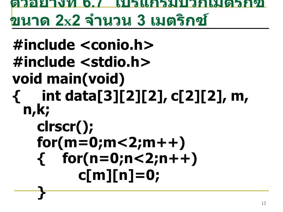 15 ตัวอย่างที่ 6.7 โปรแกรมบวกเมตริกซ์ ขนาด 2x2 จำนวน 3 เมตริกซ์ #include void main(void) { int data[3][2][2], c[2][2], m, n,k; clrscr(); for(m=0;m<2;m