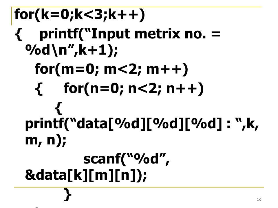 """16 for(k=0;k<3;k++) { printf(""""Input metrix no. = %d\n"""",k+1); for(m=0; m<2; m++) { for(n=0; n<2; n++) { printf(""""data[%d][%d][%d] : """",k, m, n); scanf(""""%"""