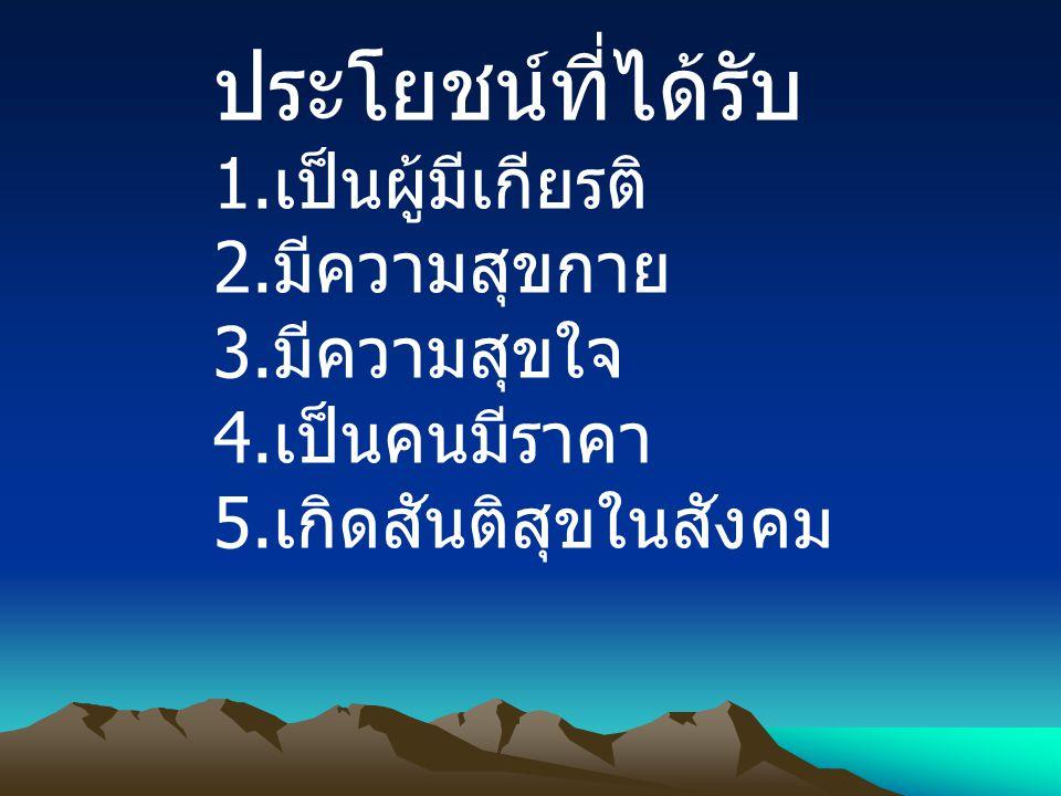 ประโยชน์ที่ได้รับ 1. เป็นผู้มีเกียรติ 2. มีความสุขกาย 3. มีความสุขใจ 4. เป็นคนมีราคา 5. เกิดสันติสุขในสังคม