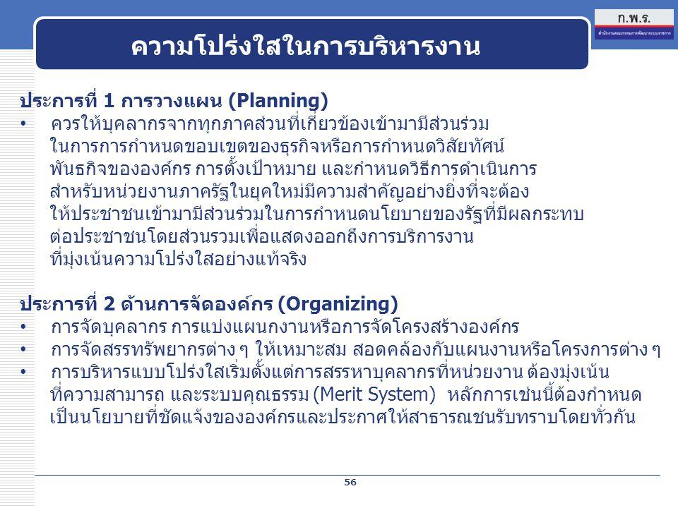 ความโปร่งใสในการบริหารงาน 56 ประการที่ 1 การวางแผน (Planning) ควรให้บุคลากรจากทุกภาคส่วนที่เกี่ยวข้องเข้ามามีส่วนร่วม ในการการกำหนดขอบเขตของธุรกิจหรือการกำหนดวิสัยทัศน์ พันธกิจขององค์กร การตั้งเป้าหมาย และกำหนดวิธีการดำเนินการ สำหรับหน่วยงานภาครัฐในยุคใหม่มีความสำคัญอย่างยิ่งที่จะต้อง ให้ประชาชนเข้ามามีส่วนร่วมในการกำหนดนโยบายของรัฐที่มีผลกระทบ ต่อประชาชนโดยส่วนรวมเพื่อแสดงออกถึงการบริการงาน ที่มุ่งเน้นความโปร่งใสอย่างแท้จริง ประการที่ 2 ด้านการจัดองค์กร (Organizing) การจัดบุคลากร การแบ่งแผนกงานหรือการจัดโครงสร้างองค์กร การจัดสรรทรัพยากรต่าง ๆ ให้เหมาะสม สอดคล้องกับแผนงานหรือโครงการต่าง ๆ การบริหารแบบโปร่งใสเริ่มตั้งแต่การสรรหาบุคลากรที่หน่วยงาน ต้องมุ่งเน้น ที่ความสามารถ และระบบคุณธรรม (Merit System) หลักการเช่นนี้ต้องกำหนด เป็นนโยบายที่ชัดแจ้งขององค์กรและประกาศให้สาธารณชนรับทราบโดยทั่วกัน