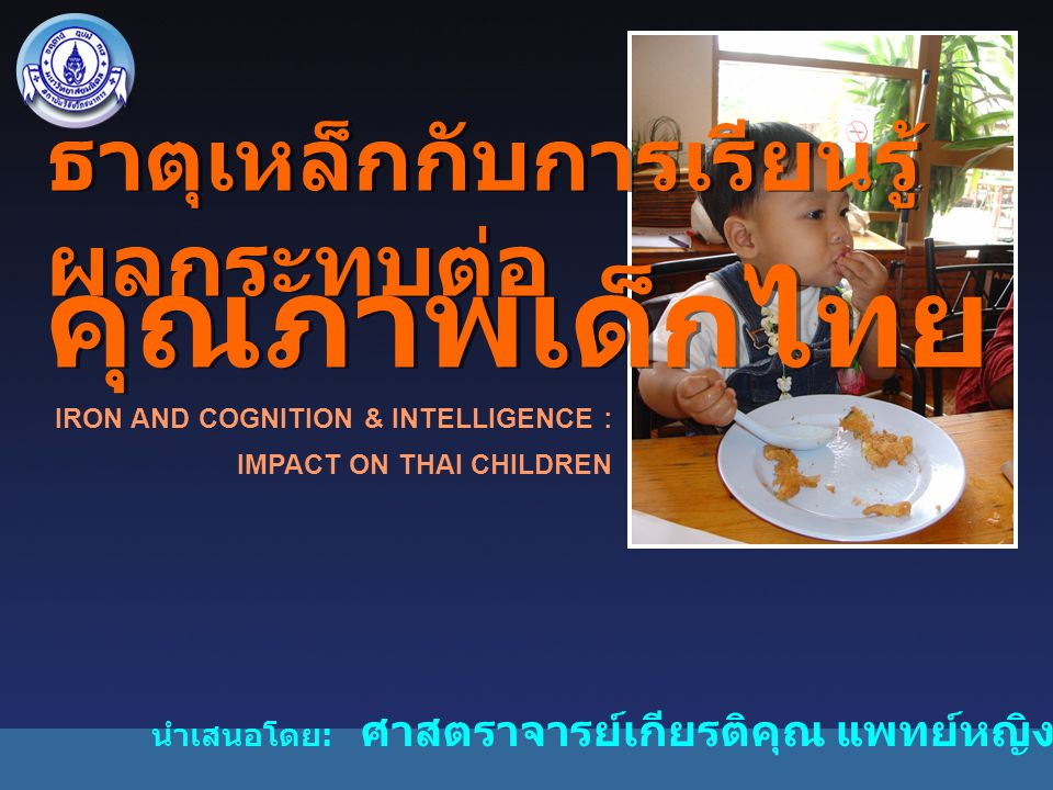 IRON AND COGNITION & INTELLIGENCE : IMPACT ON THAI CHILDREN ธาตุเหล็กกับการเรียนรู้ ผลกระทบต่อ คุณภาพเด็กไทย ธาตุเหล็กกับการเรียนรู้ ผลกระทบต่อ คุณภาพเด็กไทย นำเสนอโดย : ศาสตราจารย์เกียรติคุณ แพทย์หญิง คุณสาคร ธนมิตต์