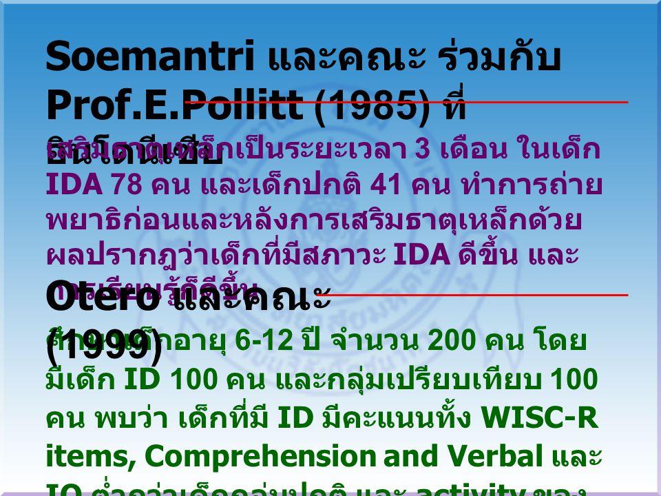 Soemantri และคณะ ร่วมกับ Prof.E.Pollitt (1985) ที่ อินโดนีเซีย เสริมธาตุเหล็กเป็นระยะเวลา 3 เดือน ในเด็ก IDA 78 คน และเด็กปกติ 41 คน ทำการถ่าย พยาธิก่อนและหลังการเสริมธาตุเหล็กด้วย ผลปรากฎว่าเด็กที่มีสภาวะ IDA ดีขึ้น และ การเรียนรู้ก็ดีขึ้น ศึกษาเด็กอายุ 6-12 ปี จำนวน 200 คน โดย มีเด็ก ID 100 คน และกลุ่มเปรียบเทียบ 100 คน พบว่า เด็กที่มี ID มีคะแนนทั้ง WISC-R items, Comprehension and Verbal และ IQ ต่ำกว่าเด็กกลุ่มปกติ และ activity ของ EEC ก็ช้ากว่าเด็กกลุ่มปกติ Otero และคณะ (1999)