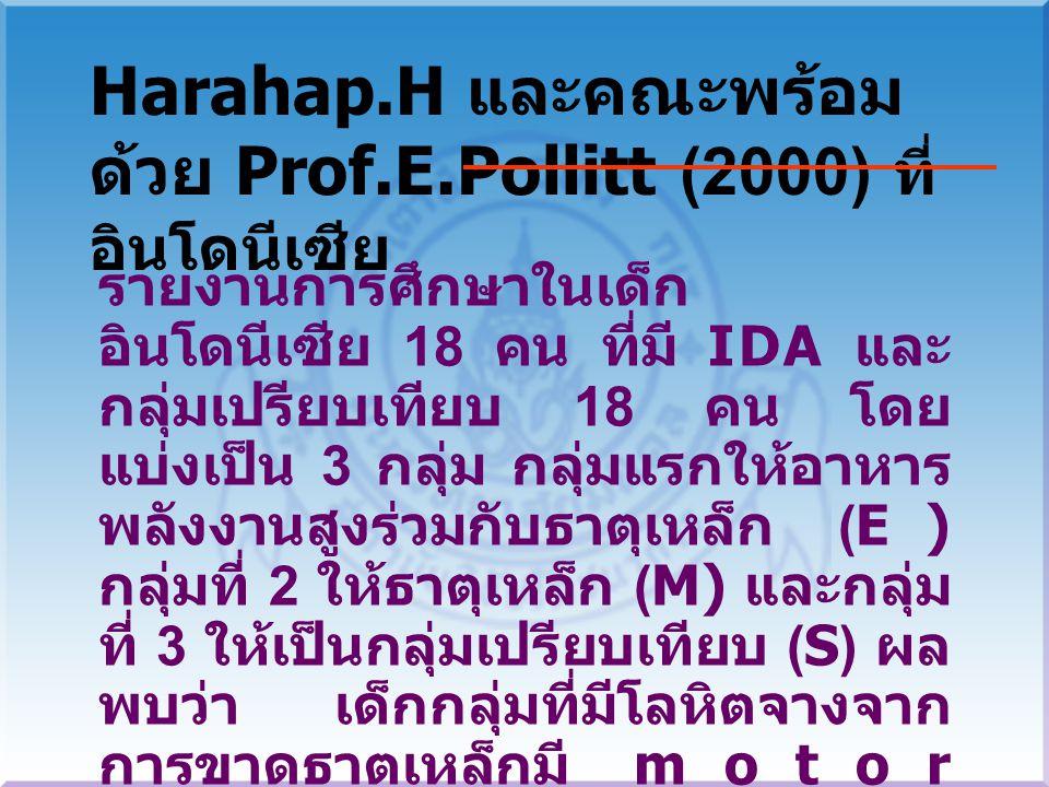 รายงานการศึกษาในเด็ก อินโดนีเซีย 18 คน ที่มี IDA และ กลุ่มเปรียบเทียบ 18 คน โดย แบ่งเป็น 3 กลุ่ม กลุ่มแรกให้อาหาร พลังงานสูงร่วมกับธาตุเหล็ก (E) กลุ่มที่ 2 ให้ธาตุเหล็ก (M) และกลุ่ม ที่ 3 ให้เป็นกลุ่มเปรียบเทียบ (S) ผล พบว่า เด็กกลุ่มที่มีโลหิตจางจาก การขาดธาตเหล็กมี motor development เร็วกว่าและมี physical activity ดีกว่ากลุ่ม เปรียบเทียบเมื่อได้รับการเสริมธาตุ เหล็กหรือธาตุเหล็กกับพลังงาน Harahap.H และคณะพร้อม ด้วย Prof.E.Pollitt (2000) ที่ อินโดนีเซีย