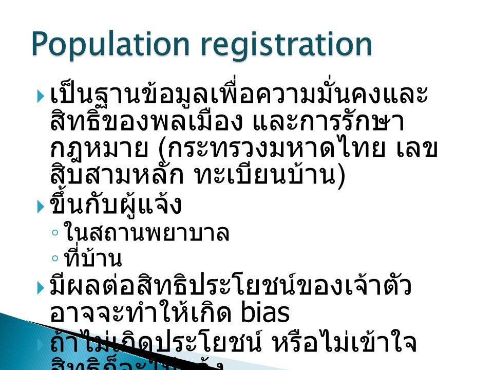  เป็นฐานข้อมูลเพื่อความมั่นคงและ สิทธิของพลเมือง และการรักษา กฎหมาย ( กระทรวงมหาดไทย เลข สิบสามหลัก ทะเบียนบ้าน )  ขึ้นกับผู้แจ้ง ◦ ในสถานพยาบาล ◦ ที่บ้าน  มีผลต่อสิทธิประโยชน์ของเจ้าตัว อาจจะทำให้เกิด bias  ถ้าไม่เกิดประโยชน์ หรือไม่เข้าใจ สิทธิก็จะไม่แจ้ง
