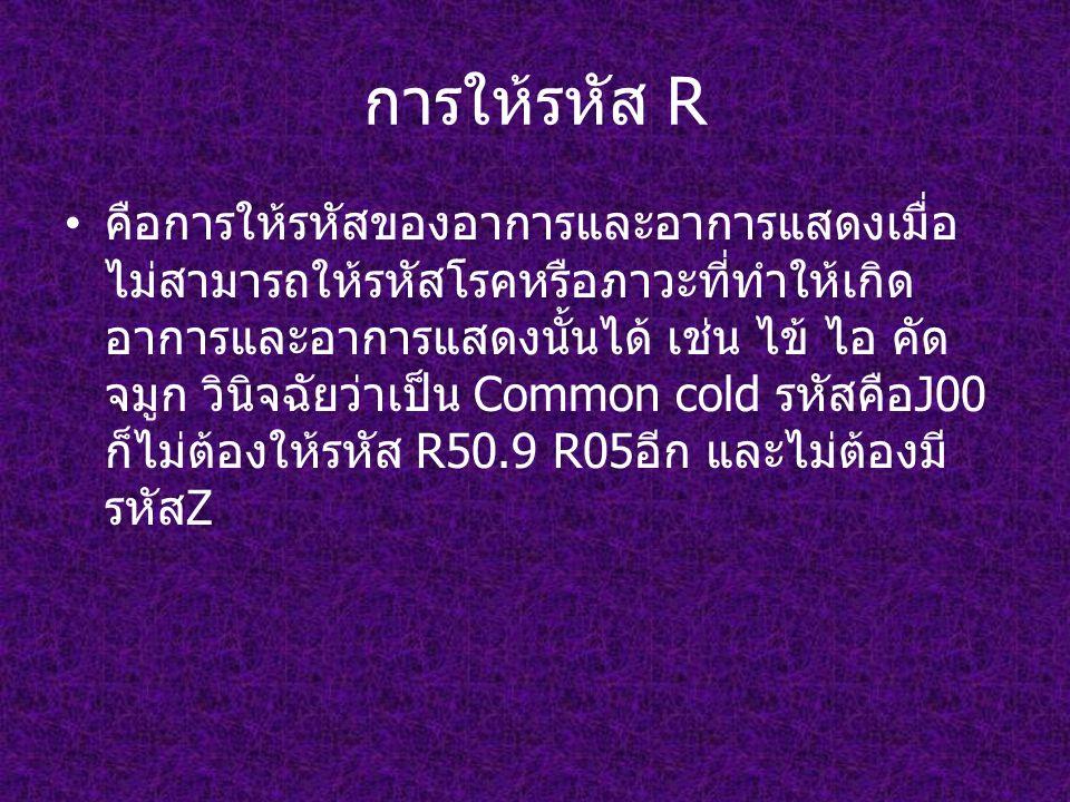 การให้รหัส R คือการให้รหัสของอาการและอาการแสดงเมื่อ ไม่สามารถให้รหัสโรคหรือภาวะที่ทำให้เกิด อาการและอาการแสดงนั้นได้ เช่น ไข้ ไอ คัด จมูก วินิจฉัยว่าเป็น Common cold รหัสคือJ00 ก็ไม่ต้องให้รหัส R50.9 R05อีก และไม่ต้องมี รหัสZ