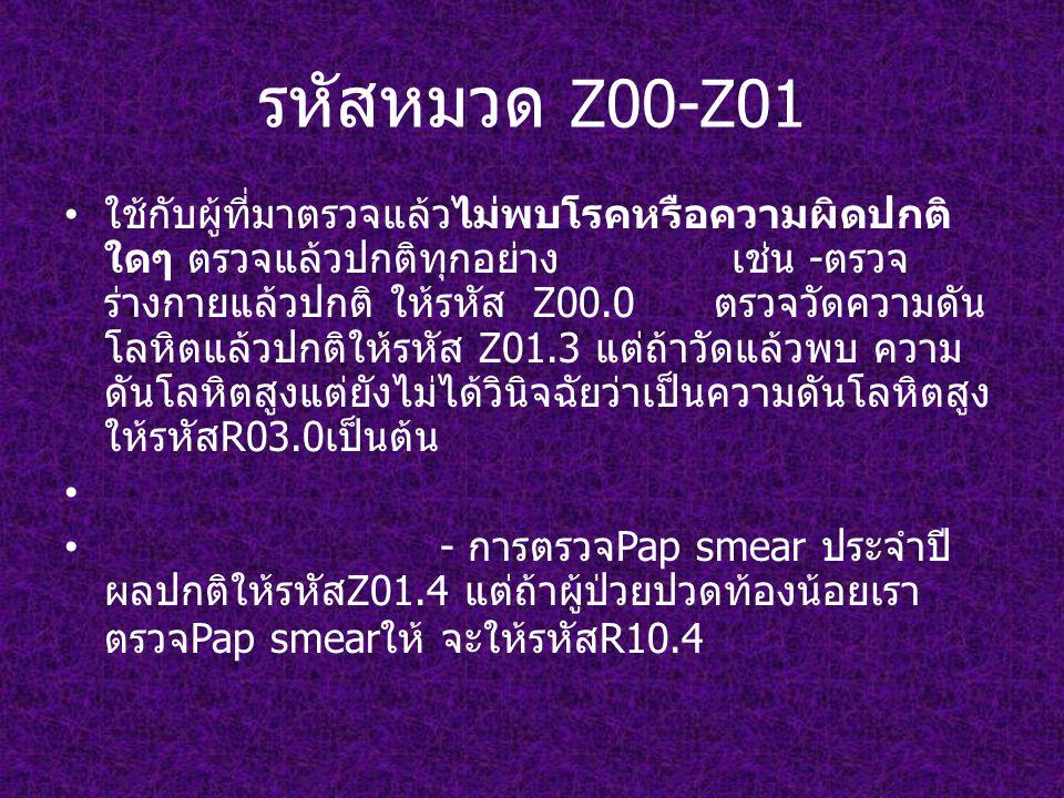 รหัสหมวด Z00-Z01 ใช้กับผู้ที่มาตรวจแล้วไม่พบโรคหรือความผิดปกติ ใดๆ ตรวจแล้วปกติทุกอย่าง เช่น -ตรวจ ร่างกายแล้วปกติ ให้รหัส Z00.0 ตรวจวัดความดัน โลหิตแล้วปกติให้รหัส Z01.3 แต่ถ้าวัดแล้วพบ ความ ดันโลหิตสูงแต่ยังไม่ได้วินิจฉัยว่าเป็นความดันโลหิตสูง ให้รหัสR03.0เป็นต้น - การตรวจPap smear ประจำปี ผลปกติให้รหัสZ01.4 แต่ถ้าผู้ป่วยปวดท้องน้อยเรา ตรวจPap smearให้ จะให้รหัสR10.4