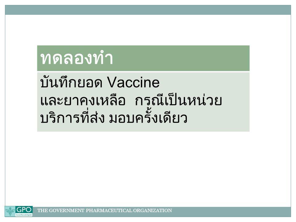 THE GOVERNMENT PHARMACEUTICAL ORGANIZATION ทดลองทำ บันทึกยอด Vaccine และยาคงเหลือ กรณีเป็นหน่วย บริการที่ส่ง มอบครั้งเดียว