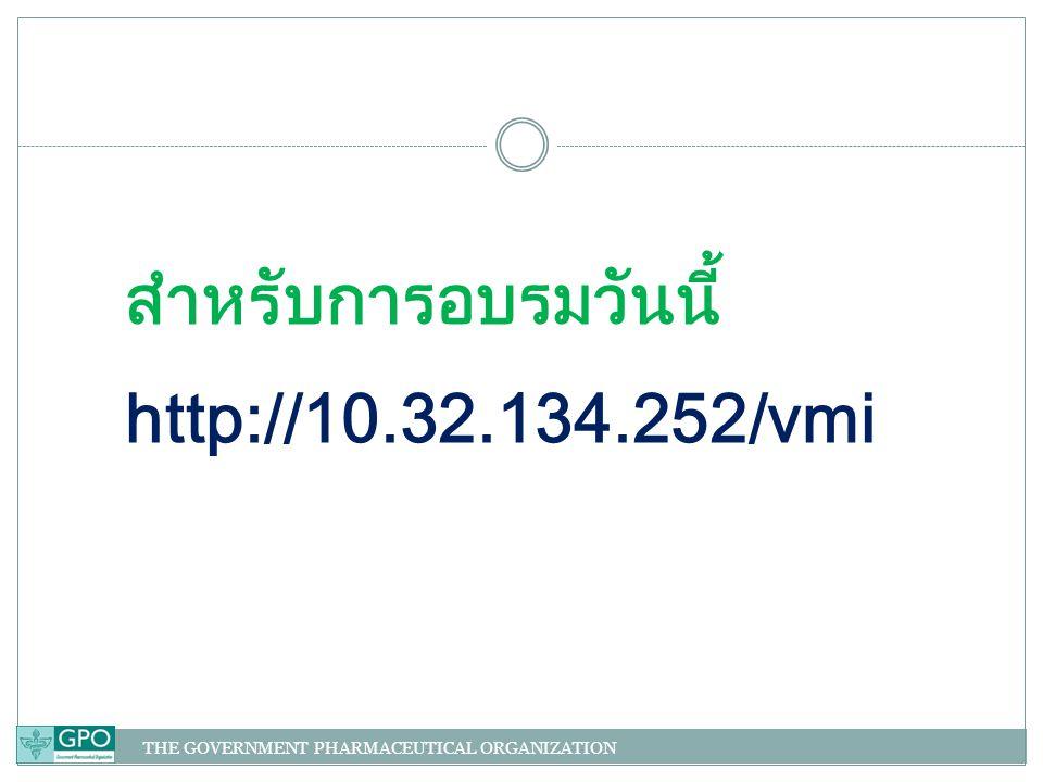 THE GOVERNMENT PHARMACEUTICAL ORGANIZATION สำหรับการอบรมวันนี้ http://10.32.134.252/vmi