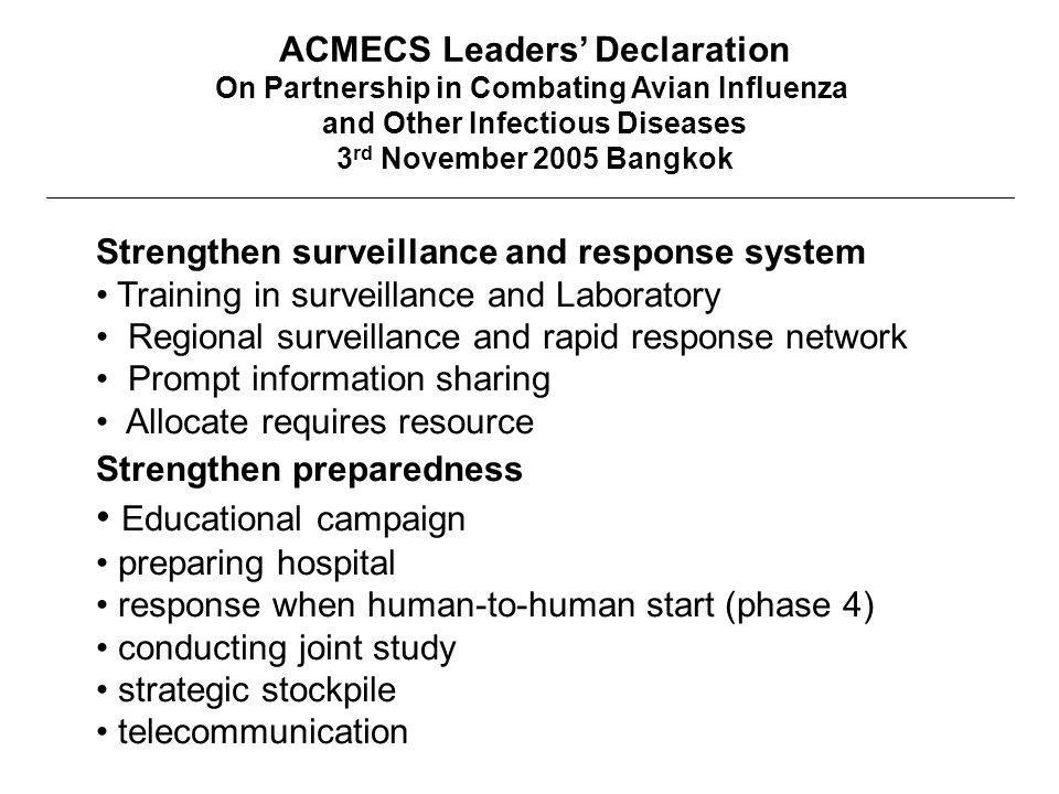 ACMECS Leaders' Declaration On Partnership in Combating Avian Influenza and Other Infectious Diseases 3 rd November 2005 Bangkok Strengthen surveillance and response system Training in surveillance and Laboratory Regional surveillance and rapid response network Prompt information sharing Allocate requires resource Strengthen preparedness Educational campaign preparing hospital response when human-to-human start (phase 4) conducting joint study strategic stockpile telecommunication
