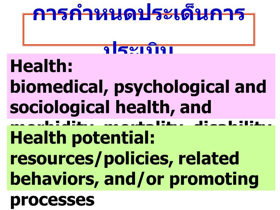 การกำหนดประเด็นการ ประเมิน Health: biomedical, psychological and sociological health, and morbidity, mortality, disability and survival rates Health p