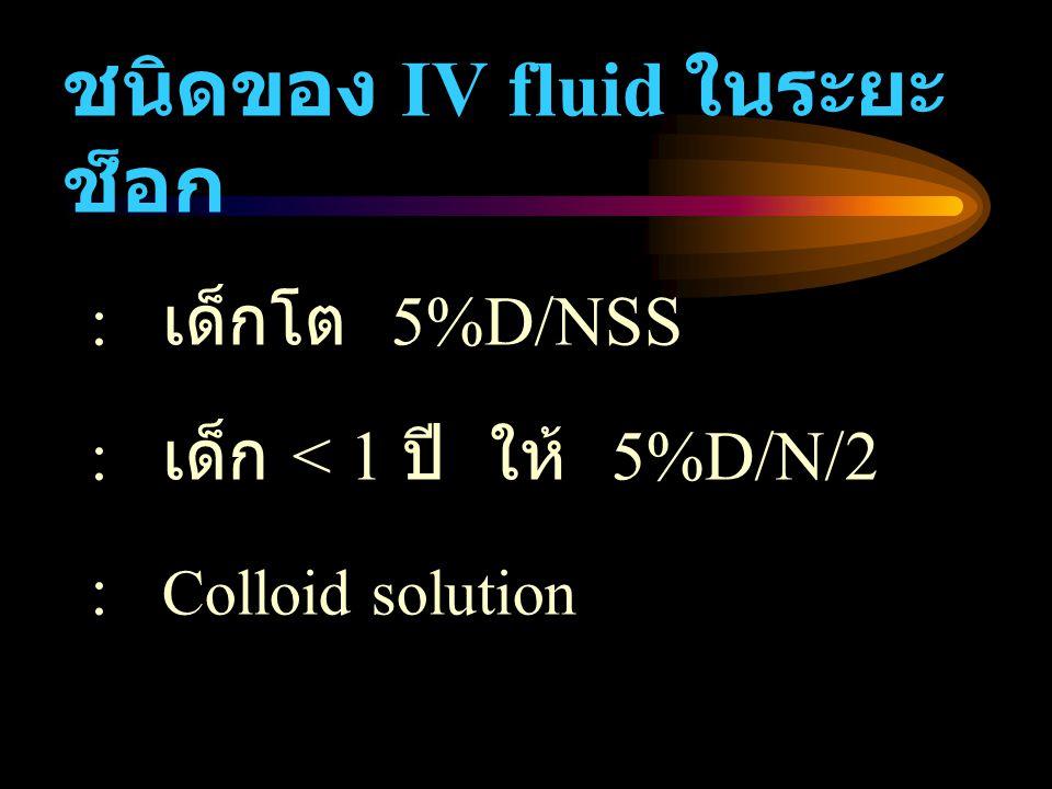 ชนิดของ IV fluid ในระยะ ช็อก : เด็กโต 5%D/NSS : เด็ก < 1 ปี ให้ 5%D/N/2 : Colloid solution