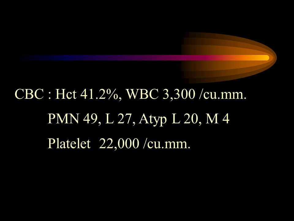 CBC : Hct 41.2%, WBC 3,300 /cu.mm. PMN 49, L 27, Atyp L 20, M 4 Platelet 22,000 /cu.mm.