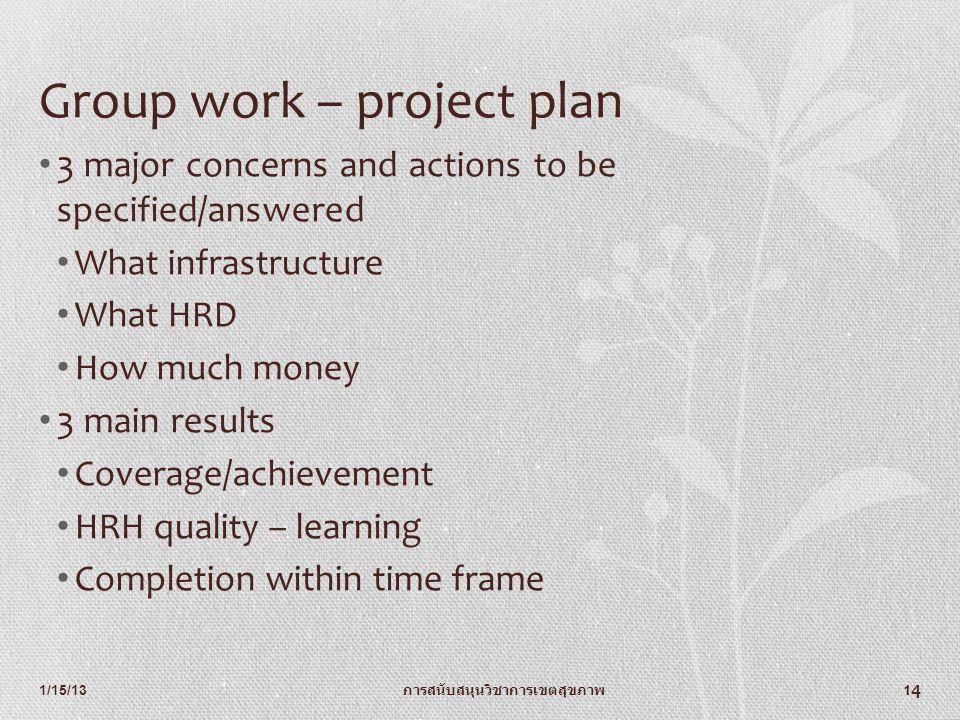1/15/13 การสนับสนุนวิชาการเขตสุขภาพ 14 Group work – project plan 3 major concerns and actions to be specified/answered What infrastructure What HRD Ho