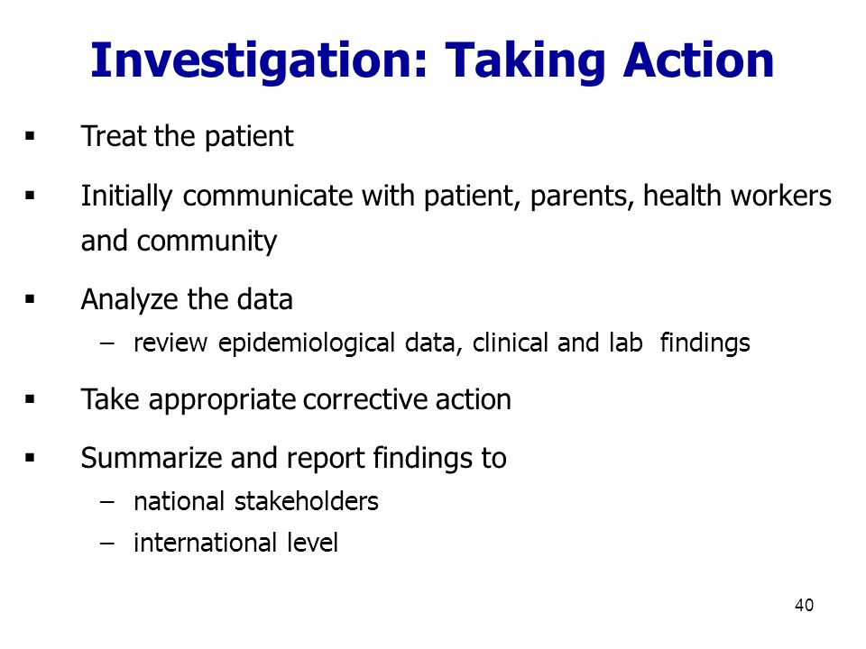 40  Treat the patient  Initially communicate with patient, parents, health workers and community  Analyze the data –review epidemiological data, clinical and lab findings  Take appropriate corrective action  Summarize and report findings to –national stakeholders –international level Investigation: Taking Action