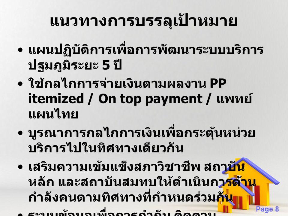 Page 8 แนวทางการบรรลุเป้าหมาย แผนปฏิบัติการเพื่อการพัฒนาระบบบริการ ปฐมภูมิระยะ 5 ปี ใช้กลไกการจ่ายเงินตามผลงาน PP itemized / On top payment / แพทย์ แผนไทย บูรณาการกลไกการเงินเพื่อกระตุ้นหน่วย บริการไปในทิศทางเดียวกัน เสริมความเข้มแข็งสภาวิชาชีพ สถาบัน หลัก และสถาบันสมทบให้ดำเนินการด้าน กำลังคนตามทิศทางที่กำหนดร่วมกัน ระบบข้อมูลเพื่อการกำกับ ติดตาม