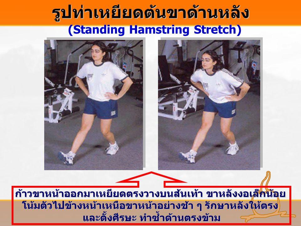 รูปท่าเหยียดต้นขาด้านหลัง (Standing Hamstring Stretch) ก้าวขาหน้าออกมาเหยียดตรงวางบนส้นเท้า ขาหลังงอเล็กน้อย โน้มตัวไปข้างหน้าเหนือขาหน้าอย่างช้า ๆ รั