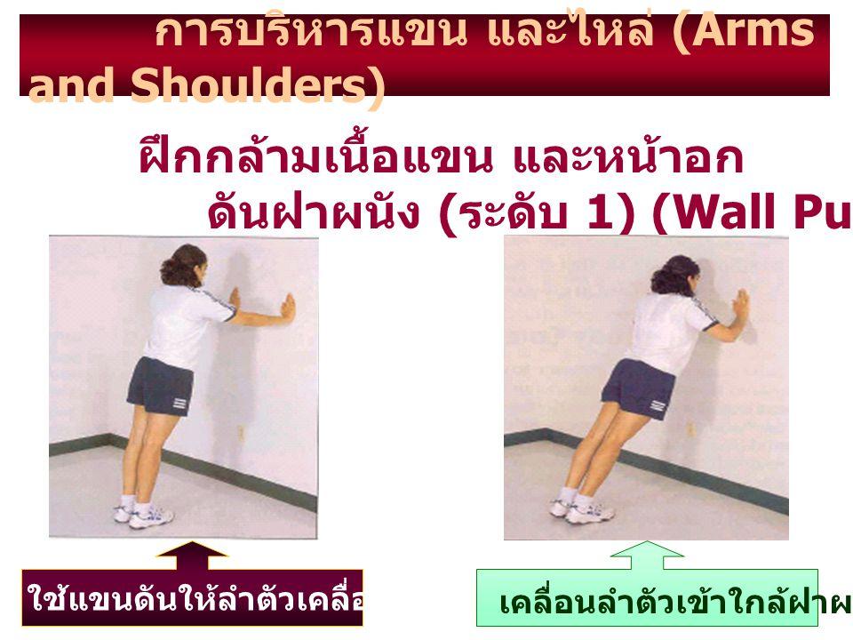 การบริหารแขน และไหล่ (Arms and Shoulders) ฝึกกล้ามเนื้อแขน และหน้าอก ดันฝาผนัง ( ระดับ 1) (Wall Push – Up) ใช้แขนดันให้ลำตัวเคลื่อนออกจากฝาผนัง เคลื่อ