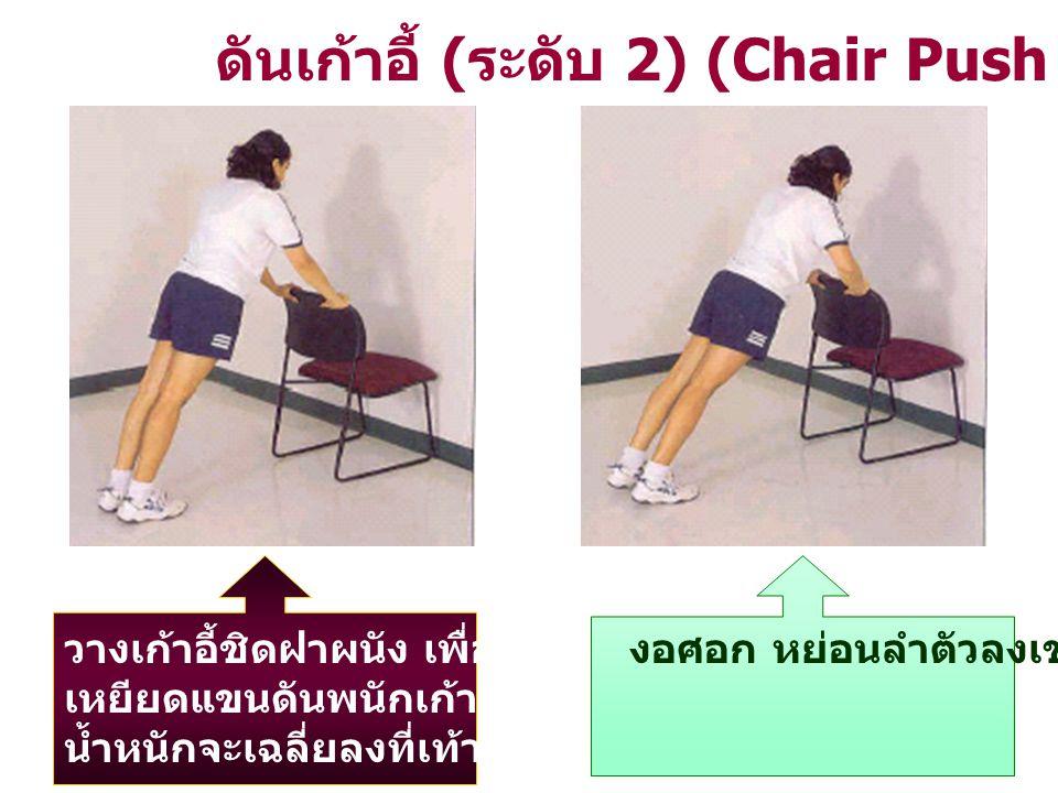 ดันเก้าอี้ ( ระดับ 2) (Chair Push – Up) วางเก้าอี้ชิดฝาผนัง เพื่อมิให้เก้าอี้เลื่อน เหยียดแขนดันพนักเก้าอี้ ( ดังรูป ) น้ำหนักจะเฉลี่ยลงที่เท้า และแขน