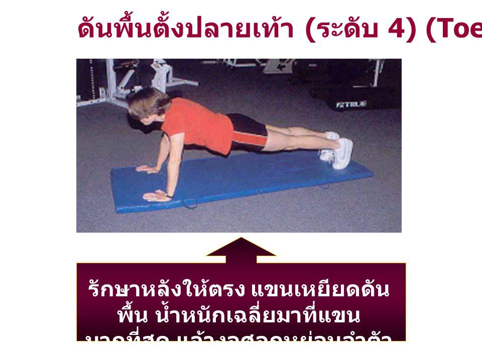 ดันพื้นตั้งปลายเท้า ( ระดับ 4) (Toe Push - up) รักษาหลังให้ตรง แขนเหยียดดัน พื้น น้ำหนักเฉลี่ยมาที่แขน มากที่สุด แล้วงอศอกหย่อนลำตัว ลงสู่พื้น