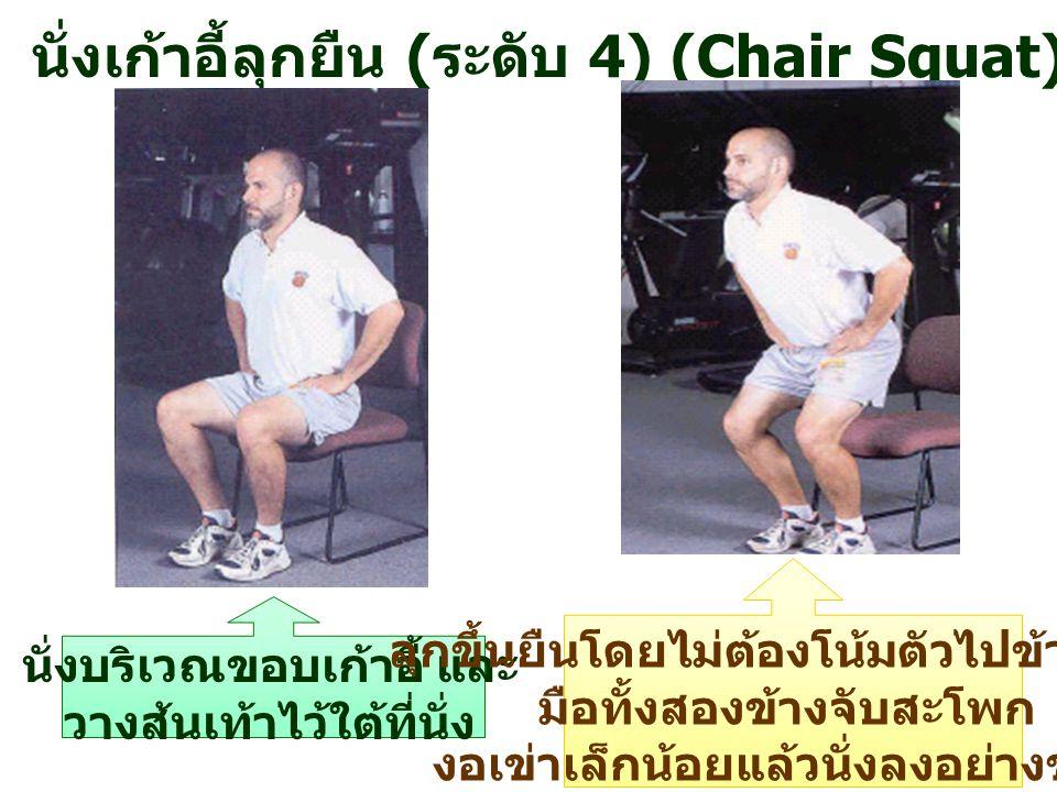 นั่งเก้าอี้ลุกยืน ( ระดับ 4) (Chair Squat) นั่งบริเวณขอบเก้าอี้ และ วางส้นเท้าไว้ใต้ที่นั่ง ลุกขึ้นยืนโดยไม่ต้องโน้มตัวไปข้างหน้า มือทั้งสองข้างจับสะโ