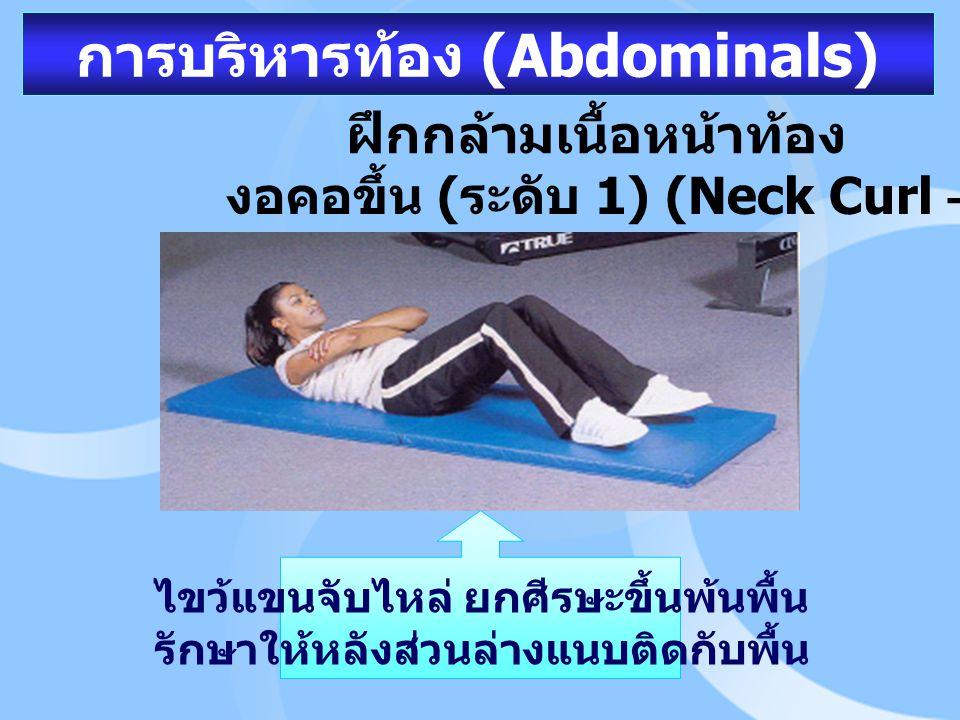 การบริหารท้อง (Abdominals) ฝึกกล้ามเนื้อหน้าท้อง งอคอขึ้น ( ระดับ 1) (Neck Curl – Up) ไขว้แขนจับไหล่ ยกศีรษะขึ้นพ้นพื้น รักษาให้หลังส่วนล่างแนบติดกับพ