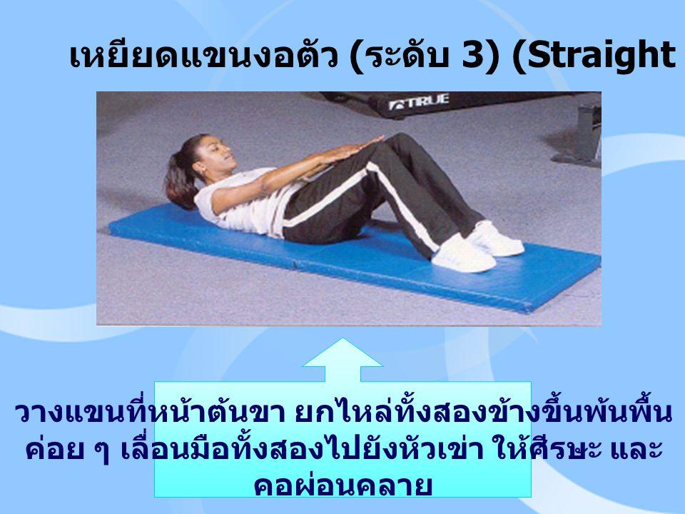 เหยียดแขนงอตัว ( ระดับ 3) (Straight – Arm Curl – Up) วางแขนที่หน้าต้นขา ยกไหล่ทั้งสองข้างขึ้นพ้นพื้น ค่อย ๆ เลื่อนมือทั้งสองไปยังหัวเข่า ให้ศีรษะ และ