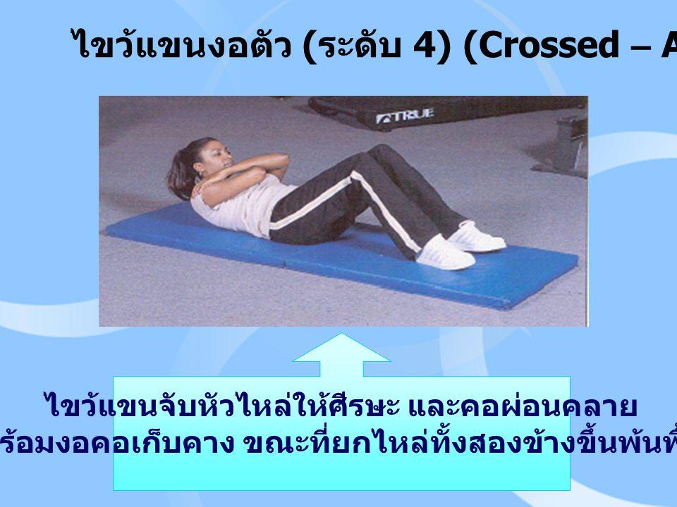 ไขว้แขนงอตัว ( ระดับ 4) (Crossed – Arm Curl – Up) ไขว้แขนจับหัวไหล่ให้ศีรษะ และคอผ่อนคลาย พร้อมงอคอเก็บคาง ขณะที่ยกไหล่ทั้งสองข้างขึ้นพ้นพื้น
