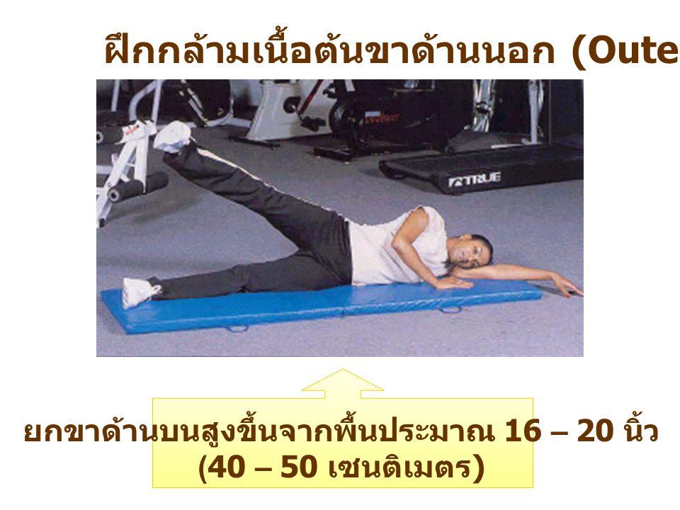 ฝึกกล้ามเนื้อต้นขาด้านนอก (Outer – Leg Lift) ยกขาด้านบนสูงขึ้นจากพื้นประมาณ 16 – 20 นิ้ว (40 – 50 เซนติเมตร )