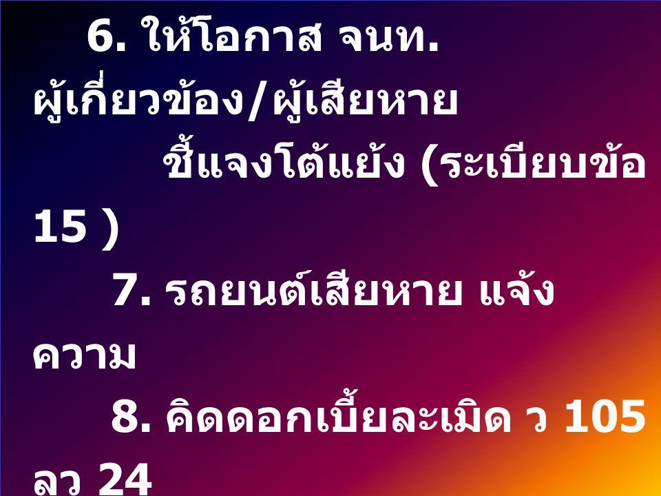 6.ให้โอกาส จนท. ผู้เกี่ยวข้อง / ผู้เสียหาย ชี้แจงโต้แย้ง ( ระเบียบข้อ 15 ) 7.