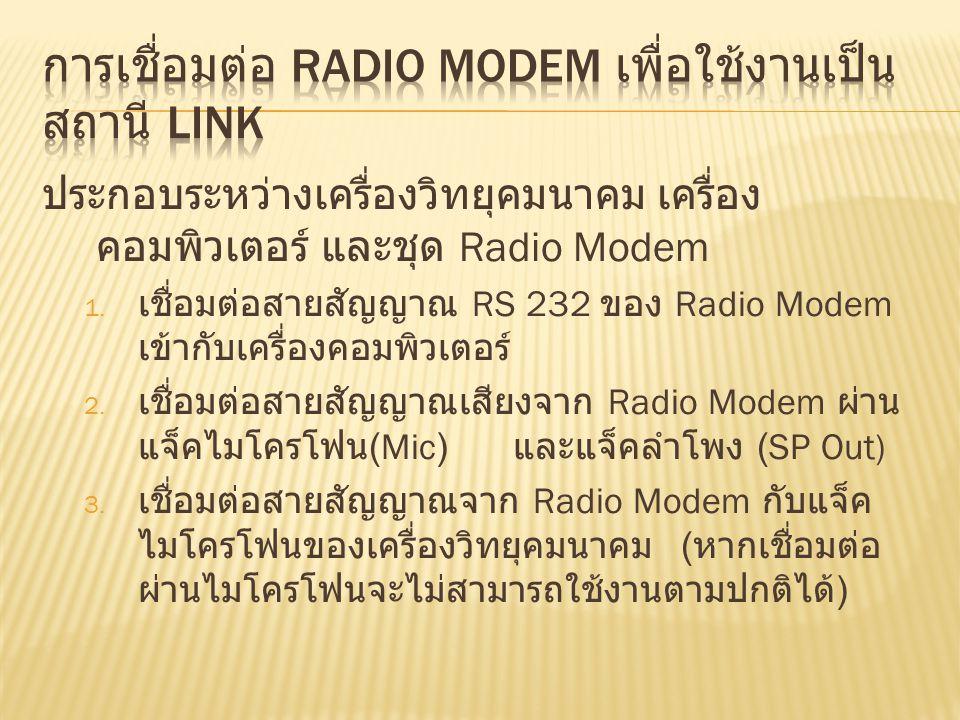 ประกอบระหว่างเครื่องวิทยุคมนาคม เครื่อง คอมพิวเตอร์ และชุด Radio Modem 1. เชื่อมต่อสายสัญญาณ RS 232 ของ Radio Modem เข้ากับเครื่องคอมพิวเตอร์ 2. เชื่อ