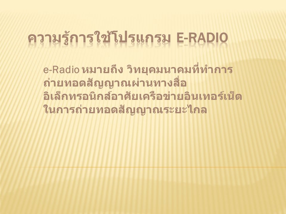 e-Radio หมายถึง วิทยุคมนาคมที่ทำการ ถ่ายทอดสัญญาณผ่านทางสื่อ อิเล็กทรอนิกส์อาศัยเครือข่ายอินเทอร์เน็ต ในการถ่ายทอดสัญญาณระยะไกล