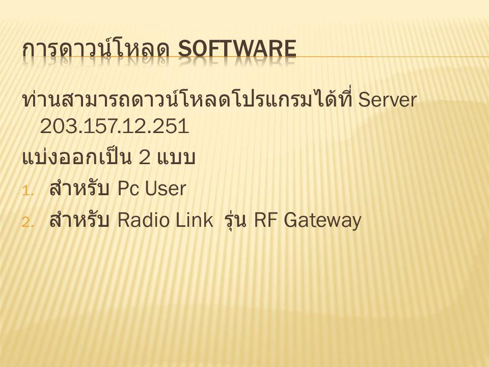 ท่านสามารถดาวน์โหลดโปรแกรมได้ที่ Server 203.157.12.251 แบ่งออกเป็น 2 แบบ 1. สำหรับ Pc User 2. สำหรับ Radio Link รุ่น RF Gateway