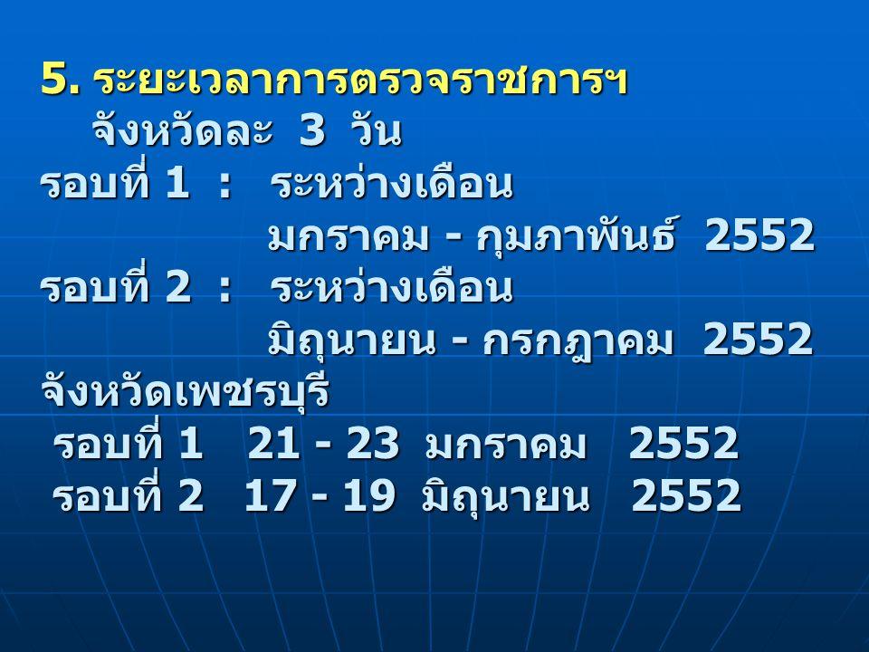 5. ระยะเวลาการตรวจราชการฯ จังหวัดละ 3 วัน รอบที่ 1 : ระหว่างเดือน มกราคม - กุมภาพันธ์ 2552 รอบที่ 2 : ระหว่างเดือน มิถุนายน - กรกฎาคม 2552 จังหวัดเพชร
