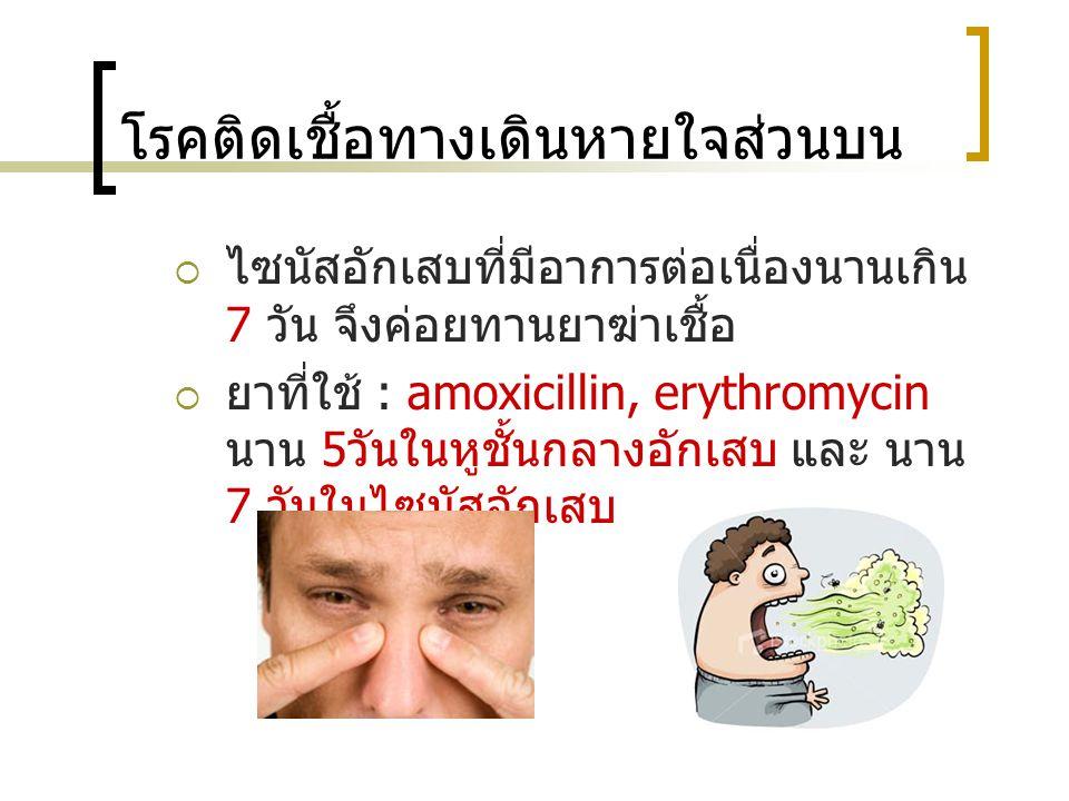 โรคติดเชื้อทางเดินหายใจส่วนบน  ไซนัสอักเสบที่มีอาการต่อเนื่องนานเกิน 7 วัน จึงค่อยทานยาฆ่าเชื้อ  ยาที่ใช้ : amoxicillin, erythromycin นาน 5 วันในหูช