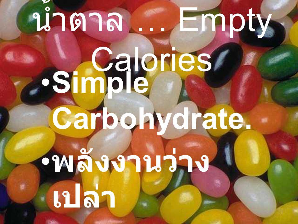 น้ำตาล … Empty Calories Simple Carbohydrate. พลังงานว่าง เปล่า ไม่มีสารอาหาร อื่น